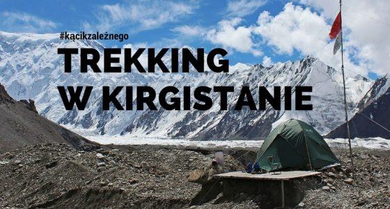 Trekking w Kirgistanie. Jak zobaczyć Chan Tengri i nie wydać tysięcy dolarów?